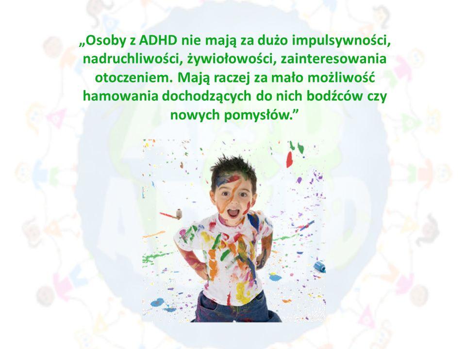 Osoby z ADHD nie mają za dużo impulsywności, nadruchliwości, żywiołowości, zainteresowania otoczeniem. Mają raczej za mało możliwość hamowania dochodz