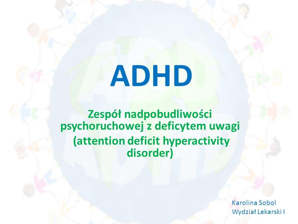 ADHD Zespół nadpobudliwości psychoruchowej z deficytem uwagi (attention deficit hyperactivity disorder) Karolina Sobol Wydział Lekarski I