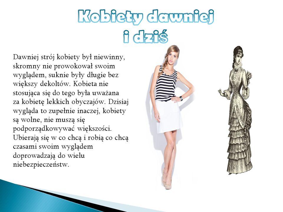 Dawniej strój kobiety był niewinny, skromny nie prowokował swoim wyglądem, suknie były długie bez większy dekoltów. Kobieta nie stosująca się do tego