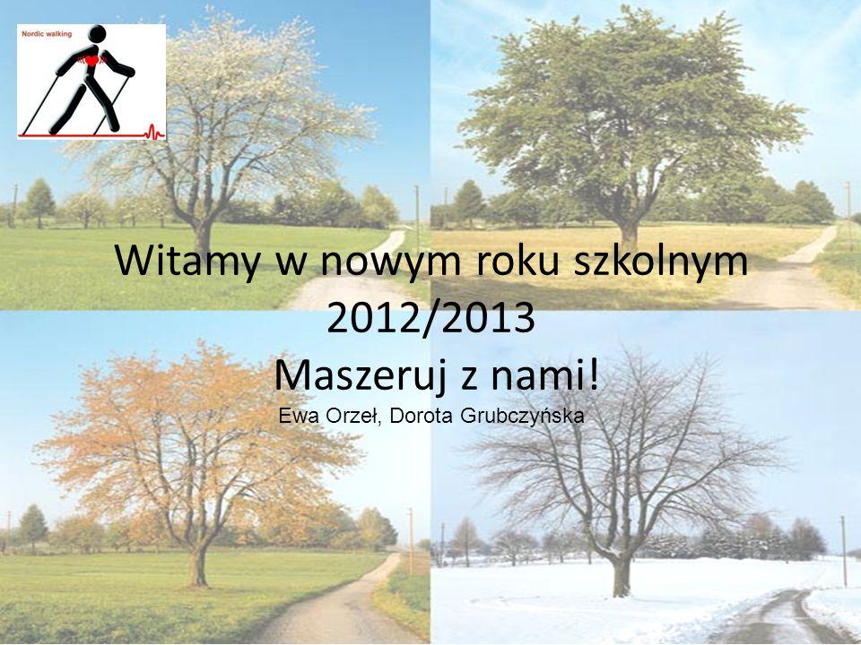 Witamy w nowym roku szkolnym 2012/2013 Maszeruj z nami! Ewa Orzeł, Dorota Grubczyńska