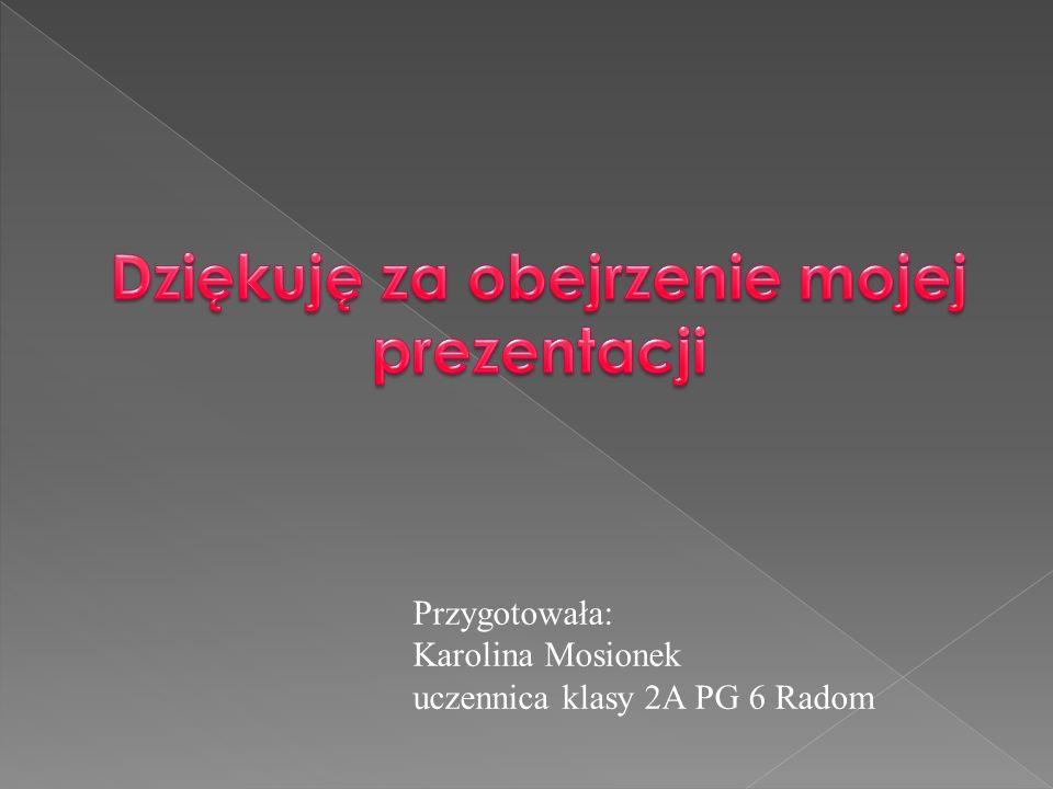 Przygotowała: Karolina Mosionek uczennica klasy 2A PG 6 Radom