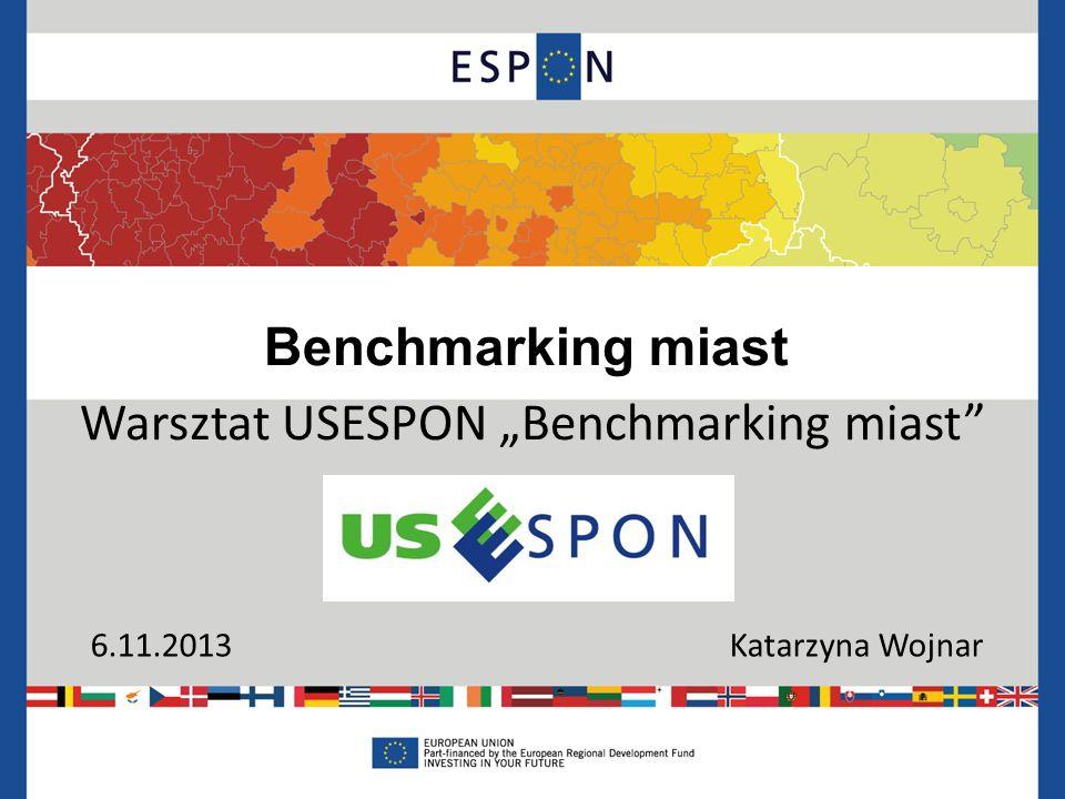 Benchmarking miast Warsztat USESPON Benchmarking miast 6.11.2013 Katarzyna Wojnar