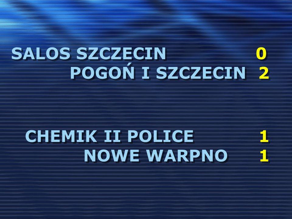 SALOS SZCZECIN 0 POGOŃ I SZCZECIN 2 CHEMIK II POLICE1 NOWE WARPNO1