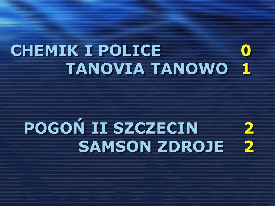 CHEMIK I POLICE 0 TANOVIA TANOWO 1 POGOŃ II SZCZECIN2 SAMSON ZDROJE2