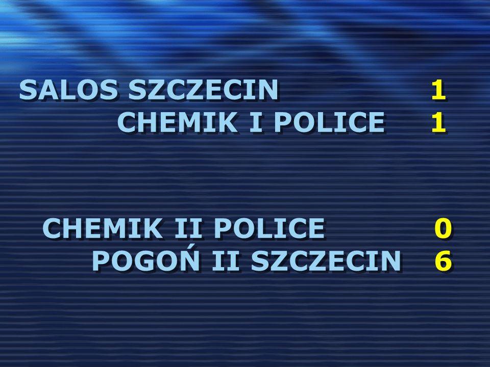 SALOS SZCZECIN 1 CHEMIK I POLICE 1 CHEMIK II POLICE0 POGOŃ II SZCZECIN6