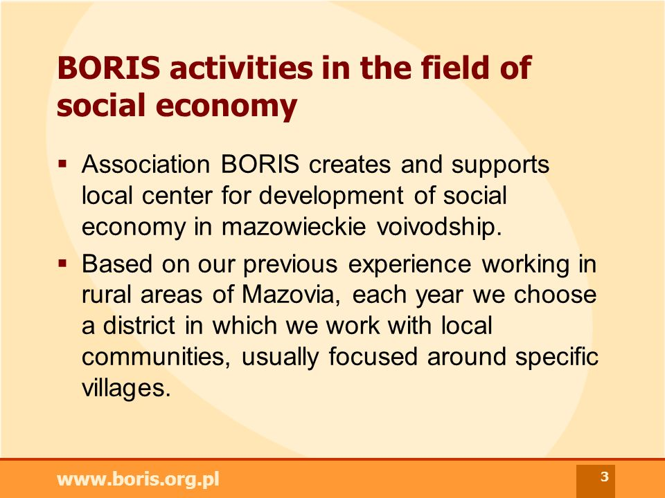 www.boris.org.pl 3 BORIS activities in the field of social economy Association BORIS creates and supports local center for development of social economy in mazowieckie voivodship.