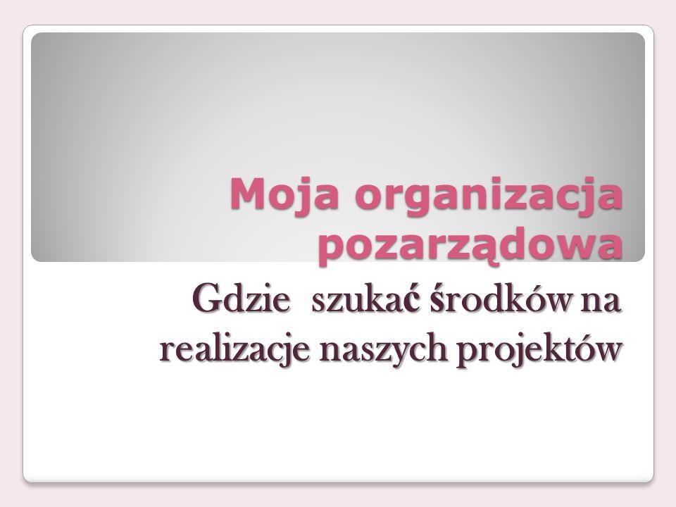 Moja organizacja pozarządowa Gdzie szuka ć ś rodków na realizacje naszych projektów