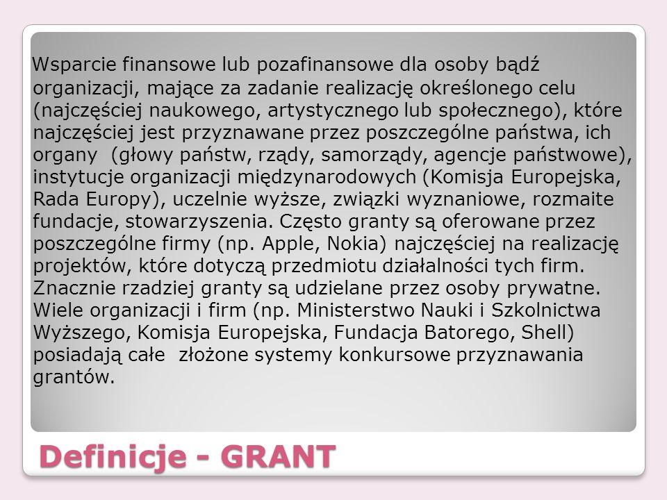 Definicje - GRANT Wsparcie finansowe lub pozafinansowe dla osoby bądź organizacji, mające za zadanie realizację określonego celu (najczęściej naukoweg