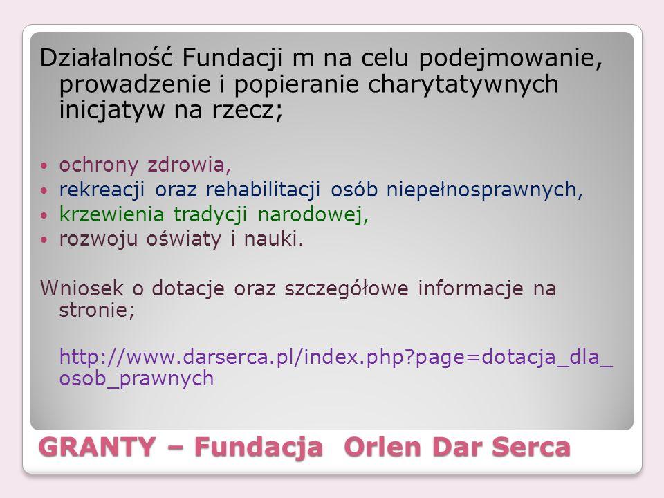 GRANTY – Fundacja Orlen Dar Serca Działalność Fundacji m na celu podejmowanie, prowadzenie i popieranie charytatywnych inicjatyw na rzecz; ochrony zdr