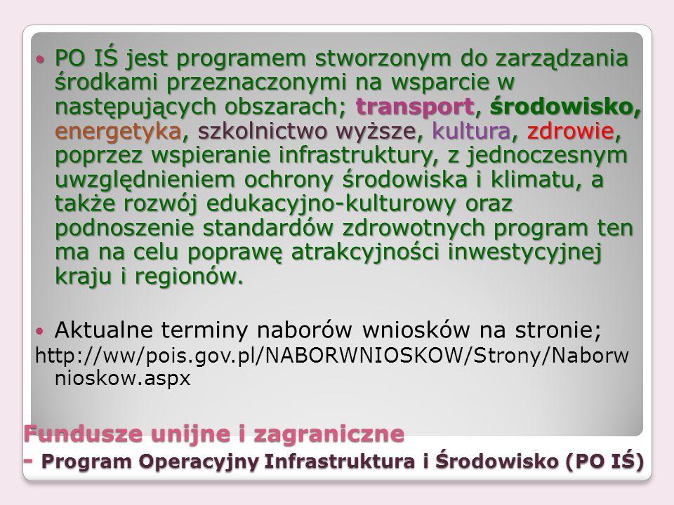 Fundusze unijne i zagraniczne - Program Operacyjny Infrastruktura i Środowisko (PO IŚ) PO IŚ jest programem stworzonym do zarządzania środkami przezna