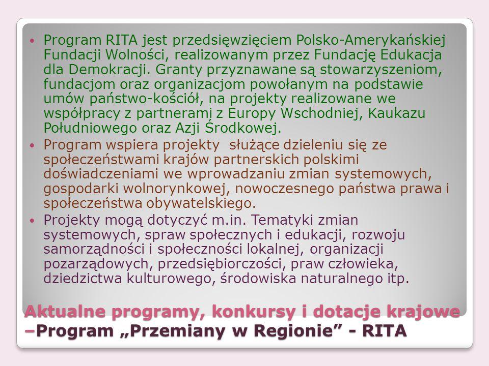 Aktualne programy, konkursy i dotacje krajowe –Program Przemiany w Regionie - RITA Program RITA jest przedsięwzięciem Polsko-Amerykańskiej Fundacji Wo