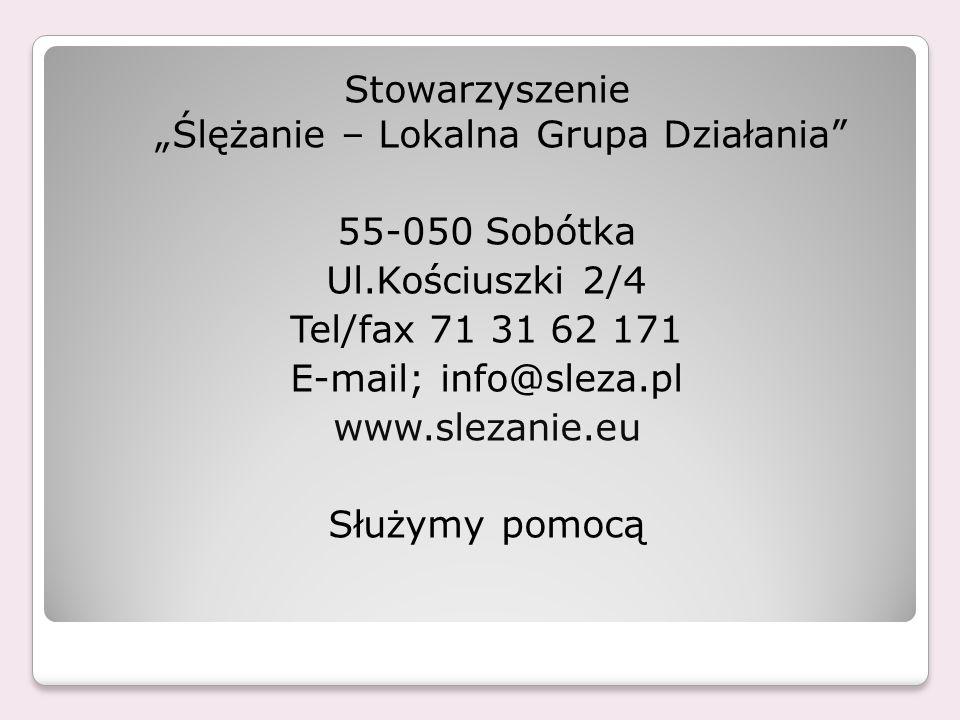 Stowarzyszenie Ślężanie – Lokalna Grupa Działania 55-050 Sobótka Ul.Kościuszki 2/4 Tel/fax 71 31 62 171 E-mail; info@sleza.pl www.slezanie.eu Służymy