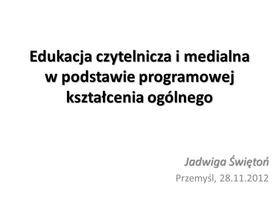 Edukacja czytelnicza i medialna w podstawie programowej kształcenia ogólnego Jadwiga Świętoń Przemyśl, 28.11.2012