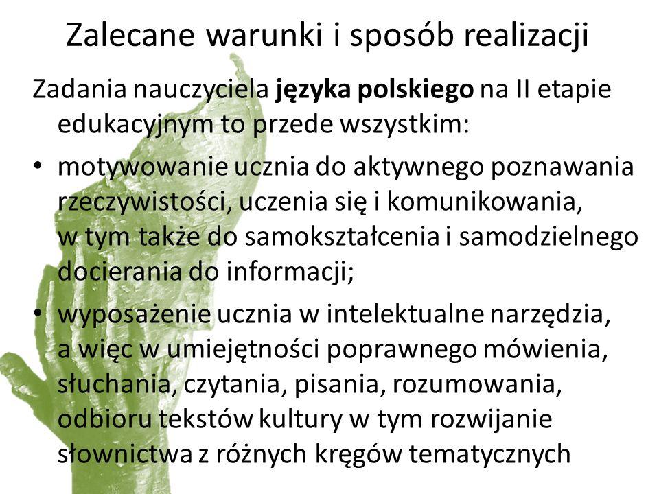 Zalecane warunki i sposób realizacji Zadania nauczyciela języka polskiego na II etapie edukacyjnym to przede wszystkim: motywowanie ucznia do aktywnego poznawania rzeczywistości, uczenia się i komunikowania, w tym także do samokształcenia i samodzielnego docierania do informacji; wyposażenie ucznia w intelektualne narzędzia, a więc w umiejętności poprawnego mówienia, słuchania, czytania, pisania, rozumowania, odbioru tekstów kultury w tym rozwijanie słownictwa z różnych kręgów tematycznych
