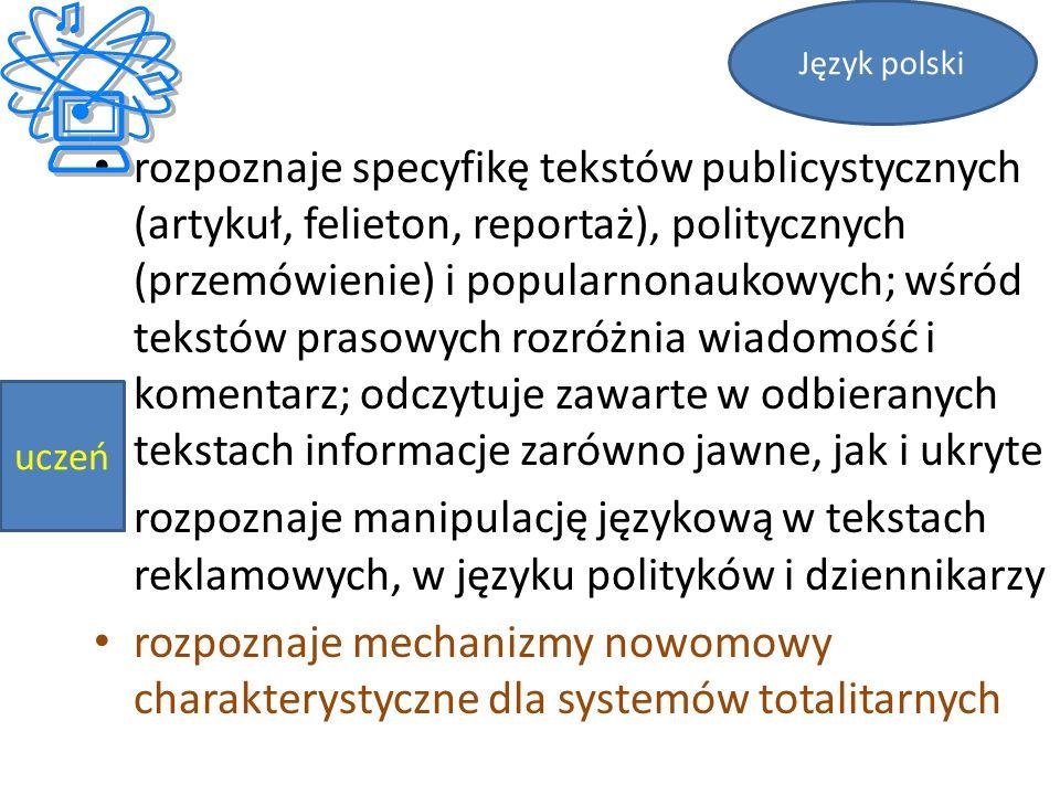 rozpoznaje specyfikę tekstów publicystycznych (artykuł, felieton, reportaż), politycznych (przemówienie) i popularnonaukowych; wśród tekstów prasowych rozróżnia wiadomość i komentarz; odczytuje zawarte w odbieranych tekstach informacje zarówno jawne, jak i ukryte rozpoznaje manipulację językową w tekstach reklamowych, w języku polityków i dziennikarzy rozpoznaje mechanizmy nowomowy charakterystyczne dla systemów totalitarnych Język polski uczeń
