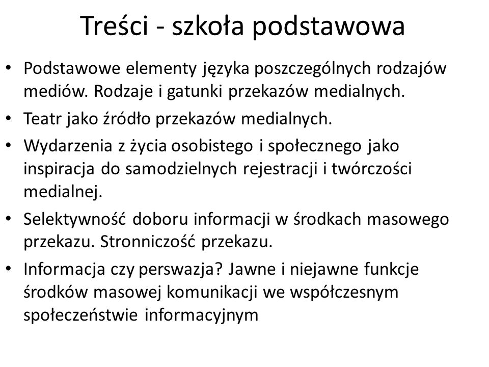 Treści - szkoła podstawowa Podstawowe elementy języka poszczególnych rodzajów mediów. Rodzaje i gatunki przekazów medialnych. Teatr jako źródło przeka