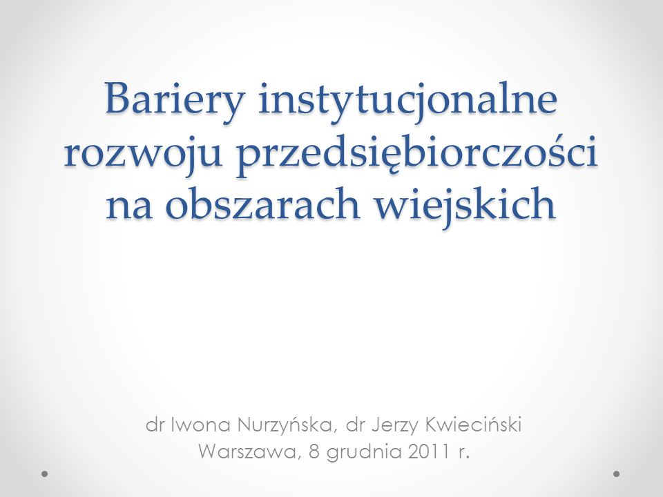 Bariery instytucjonalne rozwoju przedsiębiorczości na obszarach wiejskich dr Iwona Nurzyńska, dr Jerzy Kwieciński Warszawa, 8 grudnia 2011 r.
