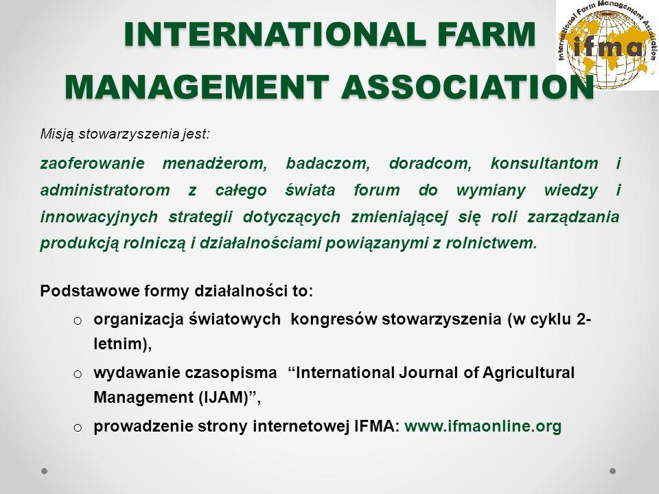 INTERNATIONAL FARM MANAGEMENT ASSOCIATION Misją stowarzyszenia jest: zaoferowanie menadżerom, badaczom, doradcom, konsultantom i administratorom z całego świata forum do wymiany wiedzy i innowacyjnych strategii dotyczących zmieniającej się roli zarządzania produkcją rolniczą i działalnościami powiązanymi z rolnictwem.