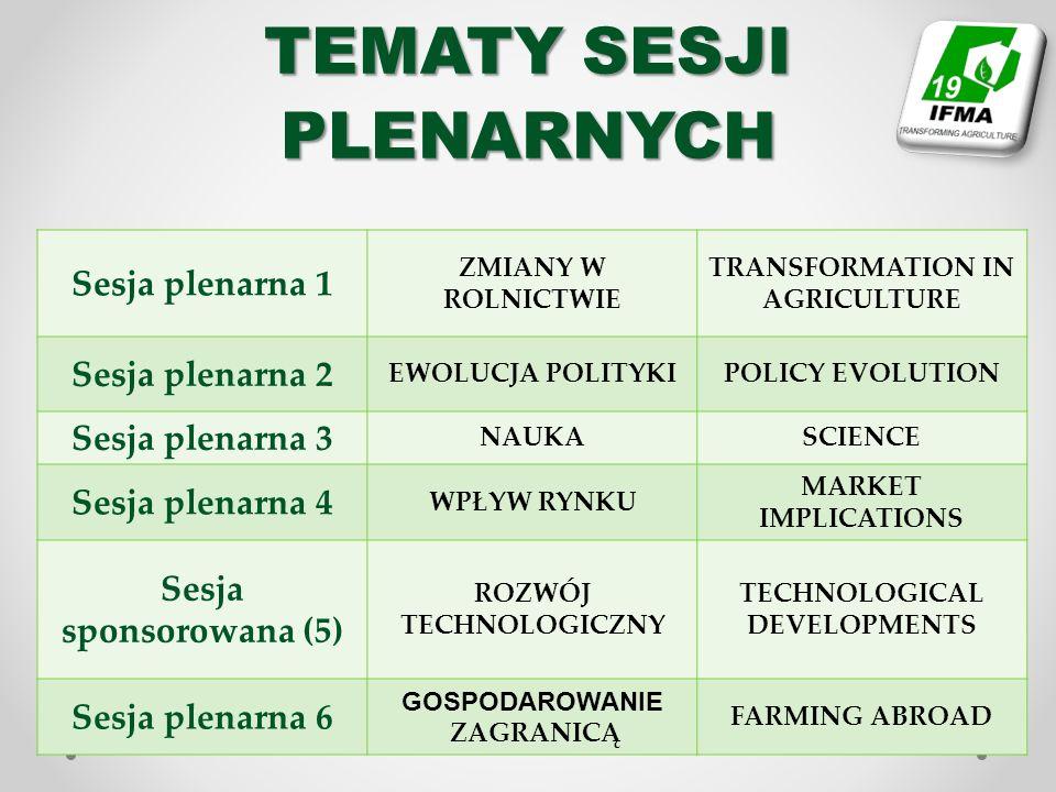 TEMATY SESJI PLENARNYCH Sesja plenarna 1 ZMIANY W ROLNICTWIE TRANSFORMATION IN AGRICULTURE Sesja plenarna 2 EWOLUCJA POLITYKIPOLICY EVOLUTION Sesja plenarna 3 NAUKASCIENCE Sesja plenarna 4 WPŁYW RYNKU MARKET IMPLICATIONS Sesja sponsorowana (5) ROZWÓJ TECHNOLOGICZNY TECHNOLOGICAL DEVELOPMENTS Sesja plenarna 6 GOSPODAROWANIE ZAGRANICĄ FARMING ABROAD