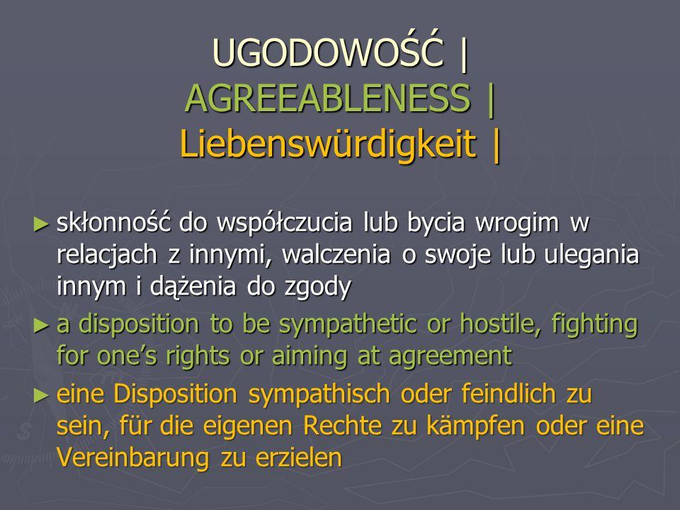 UGODOWOŚĆ | AGREEABLENESS | Liebenswürdigkeit | skłonność do współczucia lub bycia wrogim w relacjach z innymi, walczenia o swoje lub ulegania innym i