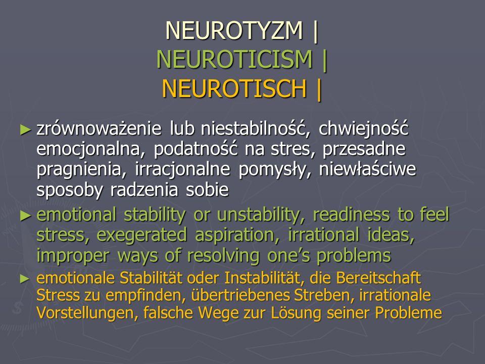 NEUROTYZM | NEUROTICISM | NEUROTISCH | zrównoważenie lub niestabilność, chwiejność emocjonalna, podatność na stres, przesadne pragnienia, irracjonalne