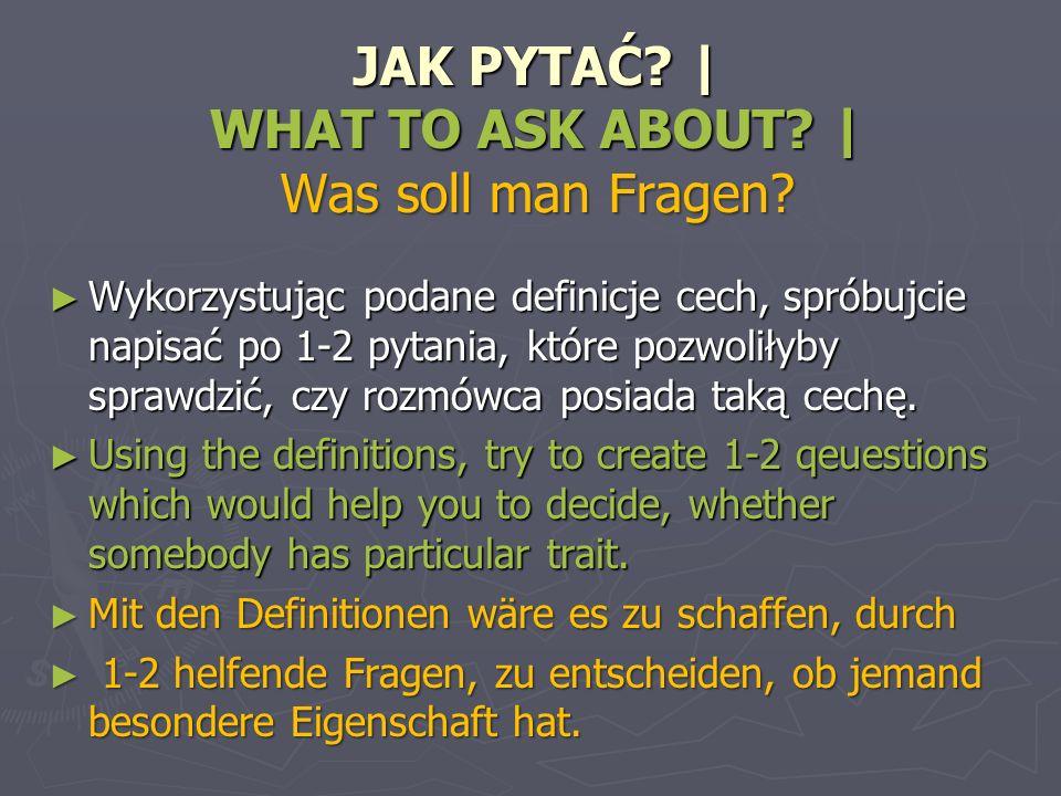 JAK PYTAĆ? | WHAT TO ASK ABOUT? | Was soll man Fragen? JAK PYTAĆ? | WHAT TO ASK ABOUT? | Was soll man Fragen? Wykorzystując podane definicje cech, spr