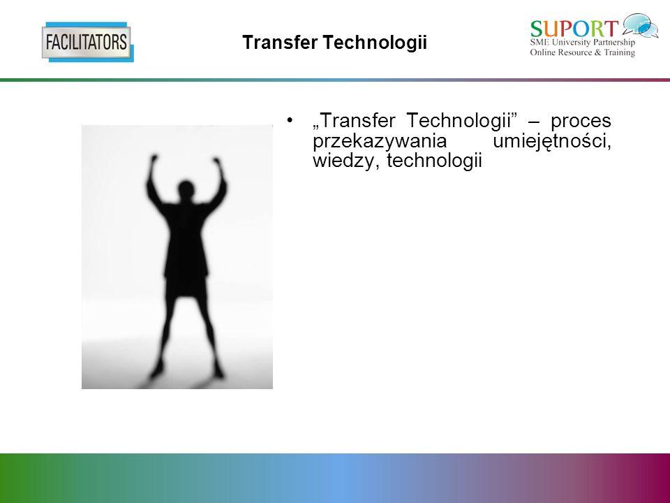 Transfer Technologii Transfer Technologii – proces przekazywania umiejętności, wiedzy, technologii