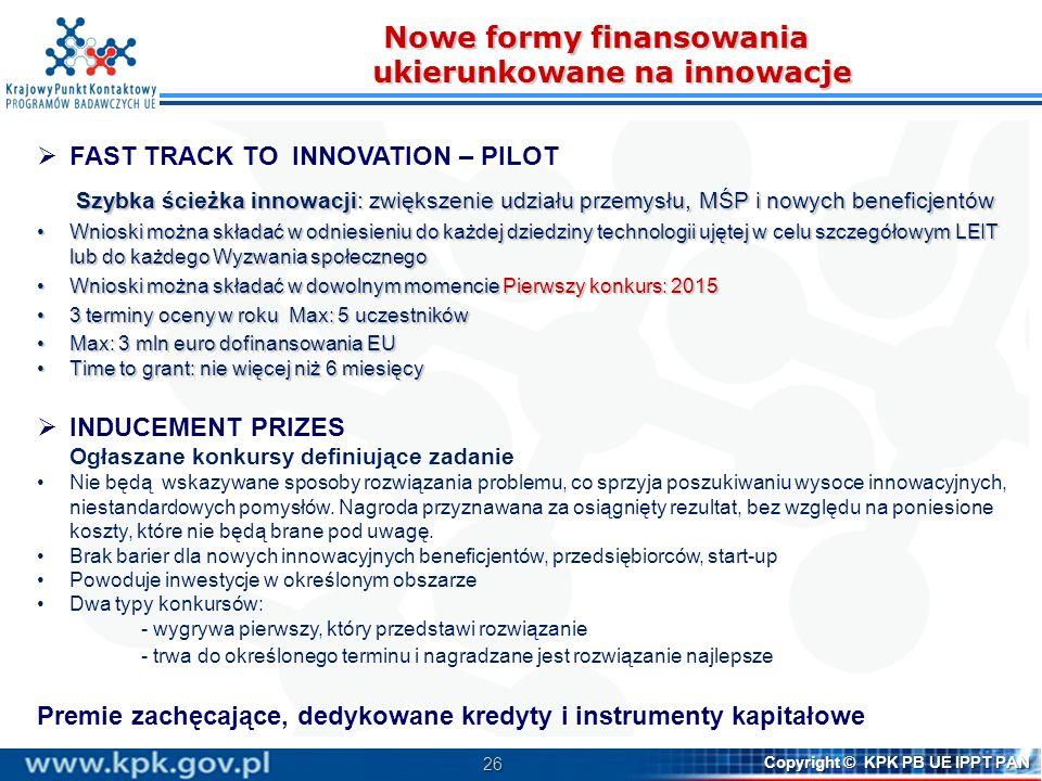 26 Copyright © KPK PB UE IPPT PAN Nowe formy finansowania ukierunkowane na innowacje FAST TRACK TO INNOVATION – PILOT Szybka ścieżka innowacji: zwięks