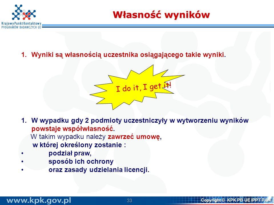 33 Copyright © KPK PB UE IPPT PAN Własność wyników 1.Wyniki są własnością uczestnika osiągającego takie wyniki. 1.W wypadku gdy 2 podmioty uczestniczy