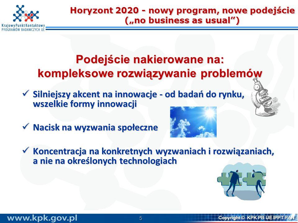 26 Copyright © KPK PB UE IPPT PAN Nowe formy finansowania ukierunkowane na innowacje FAST TRACK TO INNOVATION – PILOT Szybka ścieżka innowacji: zwiększenie udziału przemysłu, MŚP i nowych beneficjentów Wnioski można składać w odniesieniu do każdej dziedziny technologii ujętej w celu szczegółowym LEIT lub do każdego Wyzwania społecznegoWnioski można składać w odniesieniu do każdej dziedziny technologii ujętej w celu szczegółowym LEIT lub do każdego Wyzwania społecznego Wnioski można składać w dowolnym momencie Pierwszy konkurs: 2015Wnioski można składać w dowolnym momencie Pierwszy konkurs: 2015 3 terminy oceny w roku Max: 5 uczestników3 terminy oceny w roku Max: 5 uczestników Max: 3 mln euro dofinansowania EUMax: 3 mln euro dofinansowania EU Time to grant: nie więcej niż 6 miesięcyTime to grant: nie więcej niż 6 miesięcy INDUCEMENT PRIZES Ogłaszane konkursy definiujące zadanie Nie będą wskazywane sposoby rozwiązania problemu, co sprzyja poszukiwaniu wysoce innowacyjnych, niestandardowych pomysłów.