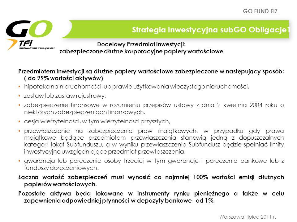 GO FUND FIZ Warszawa, lipiec 2011 r. Strategia Inwestycyjna subGO Obligacje1 Przedmiotem inwestycji są dłużne papiery wartościowe zabezpieczone w nast