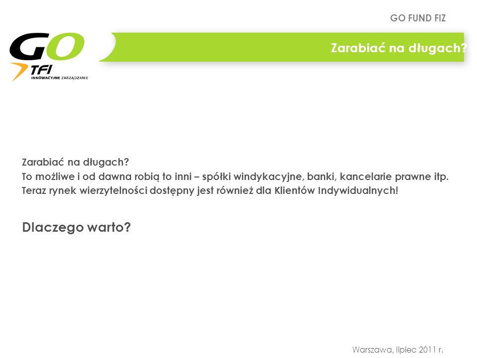 GO FUND FIZ Warszawa, lipiec 2011 r. Zarabiać na długach? To możliwe i od dawna robią to inni – spółki windykacyjne, banki, kancelarie prawne itp. Ter
