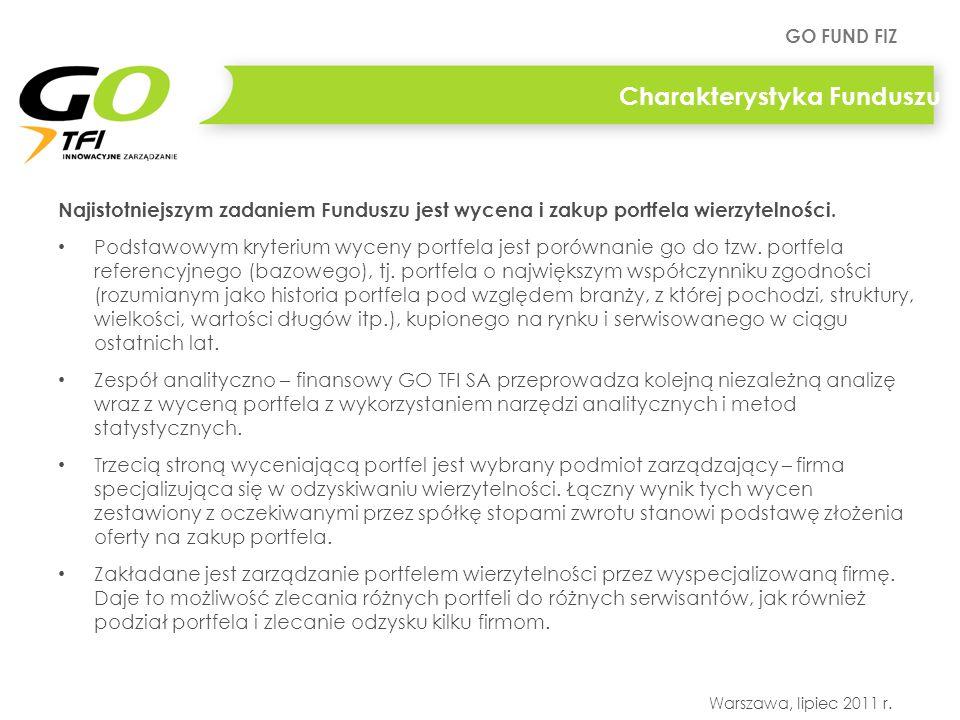 GO FUND FIZ Warszawa, lipiec 2011 r. Charakterystyka Funduszu Najistotniejszym zadaniem Funduszu jest wycena i zakup portfela wierzytelności. Podstawo