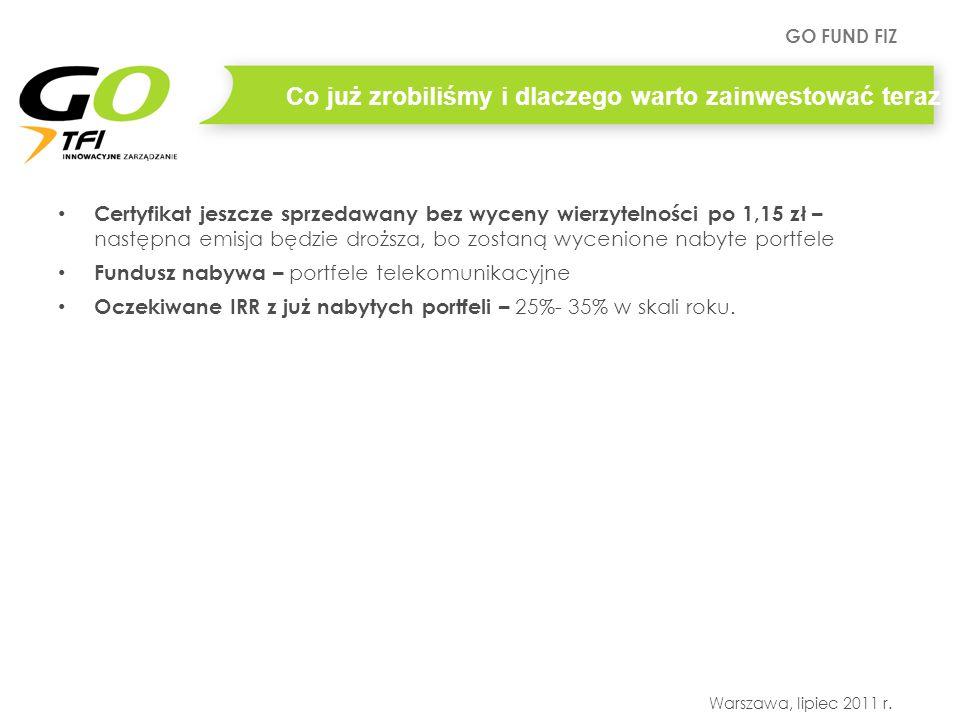 GO FUND FIZ Warszawa, lipiec 2011 r. Co już zrobiliśmy i dlaczego warto zainwestować teraz Certyfikat jeszcze sprzedawany bez wyceny wierzytelności po