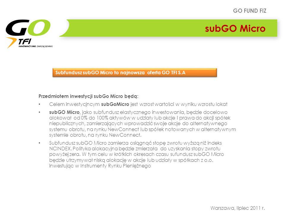 GO FUND FIZ Warszawa, lipiec 2011 r. subGO Micro Przedmiotem inwestycji subGo Micro będą: Celem inwestycjncym subGoMicro jest wzrost wartości w wyniku