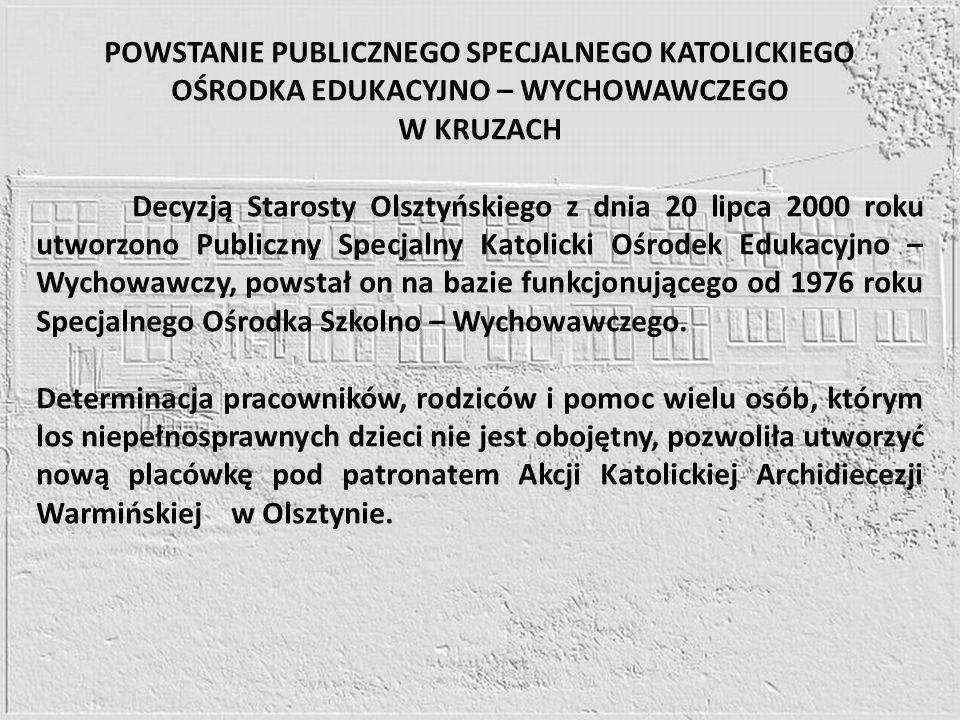 POWSTANIE PUBLICZNEGO SPECJALNEGO KATOLICKIEGO OŚRODKA EDUKACYJNO – WYCHOWAWCZEGO W KRUZACH Decyzją Starosty Olsztyńskiego z dnia 20 lipca 2000 roku u