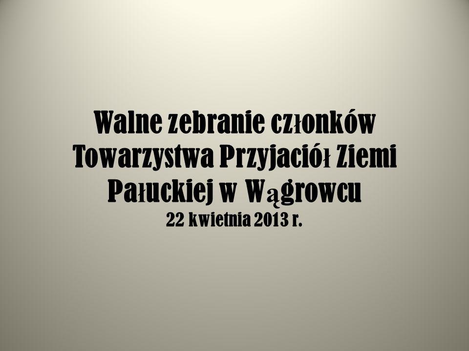 Walne zebranie cz ł onków Towarzystwa Przyjació ł Ziemi Pa ł uckiej w W ą growcu 22 kwietnia 2013 r.