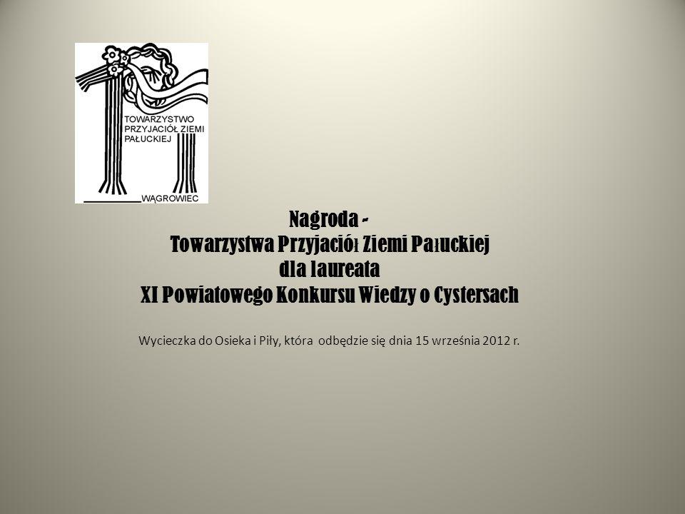 Nagroda - Towarzystwa Przyjació ł Ziemi Pa ł uckiej dla laureata XI Powiatowego Konkursu Wiedzy o Cystersach Wycieczka do Osieka i Piły, która odbędzi