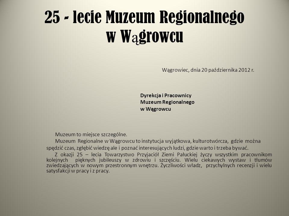 25 - lecie Muzeum Regionalnego w W ą growcu Wągrowiec, dnia 20 października 2012 r. Dyrekcja i Pracownicy Muzeum Regionalnego w Wągrowcu Muzeum to mie