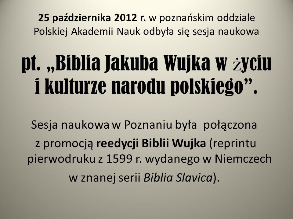 25 października 2012 r. w poznańskim oddziale Polskiej Akademii Nauk odbyła się sesja naukowa pt. Biblia Jakuba Wujka w ż yciu i kulturze narodu polsk