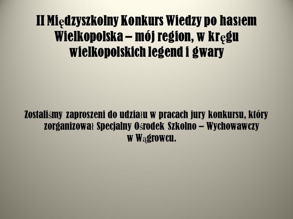 II Mi ę dzyszkolny Konkurs Wiedzy po has ł em Wielkopolska – mój region, w kr ę gu wielkopolskich legend i gwary Zostali ś my zaproszeni do udzia ł u