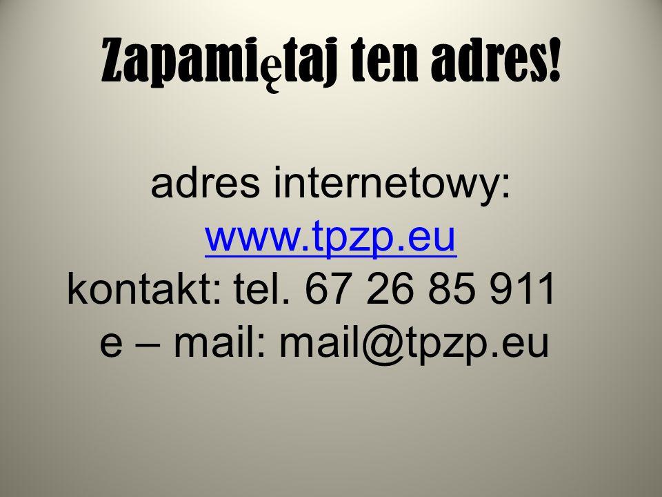 Zapami ę taj ten adres! adres internetowy: www.tpzp.eu www.tpzp.eu kontakt: tel. 67 26 85 911 e – mail: mail@tpzp.eu
