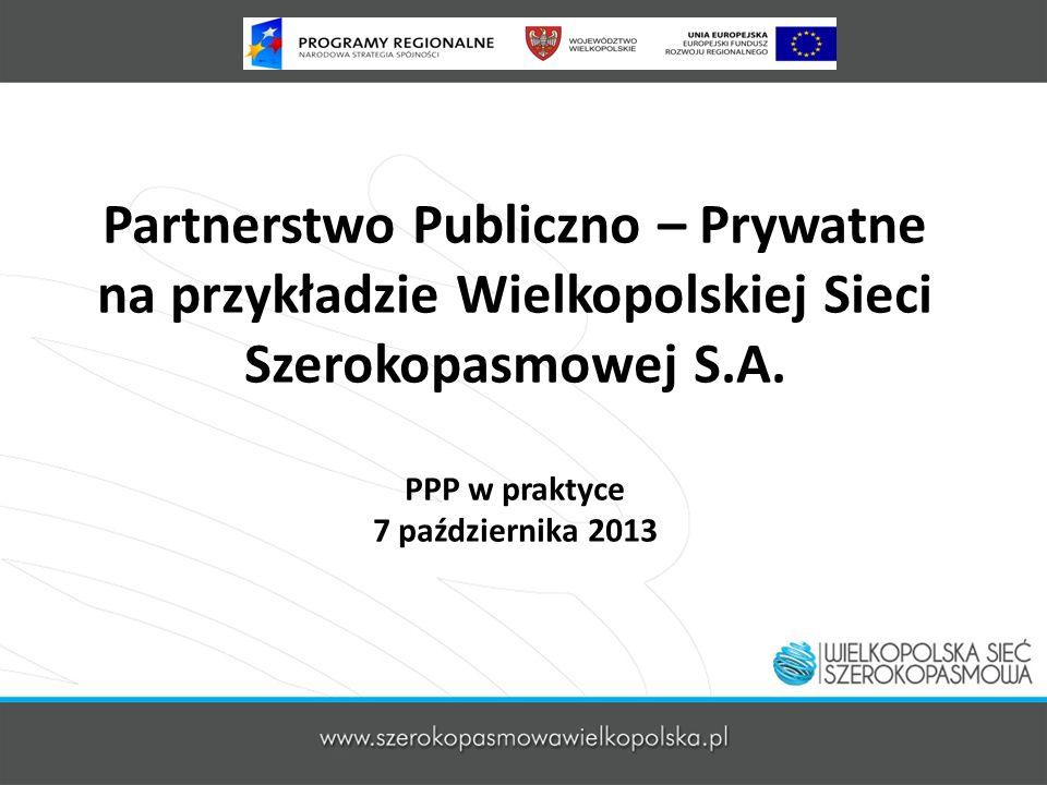 Partnerstwo Publiczno – Prywatne na przykładzie Wielkopolskiej Sieci Szerokopasmowej S.A. PPP w praktyce 7 października 2013