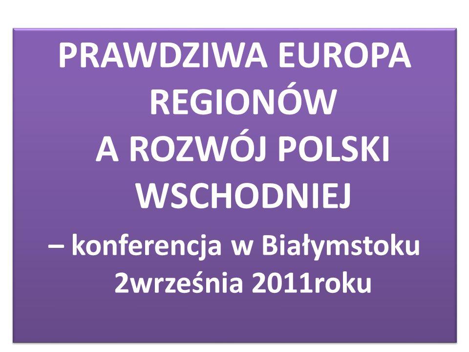 PRAWDZIWA EUROPA REGIONÓW A ROZWÓJ POLSKI WSCHODNIEJ – konferencja w Białymstoku 2września 2011roku PRAWDZIWA EUROPA REGIONÓW A ROZWÓJ POLSKI WSCHODNIEJ – konferencja w Białymstoku 2września 2011roku