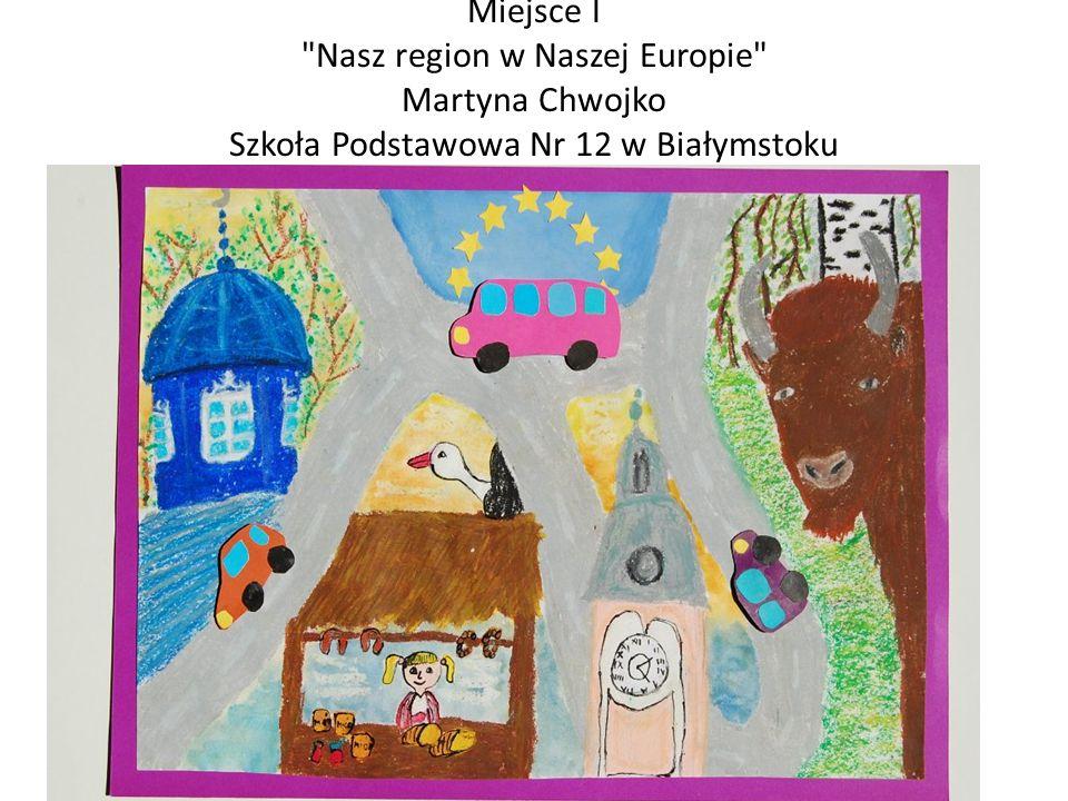 Miejsce I Nasz region w Naszej Europie Martyna Chwojko Szkoła Podstawowa Nr 12 w Białymstoku
