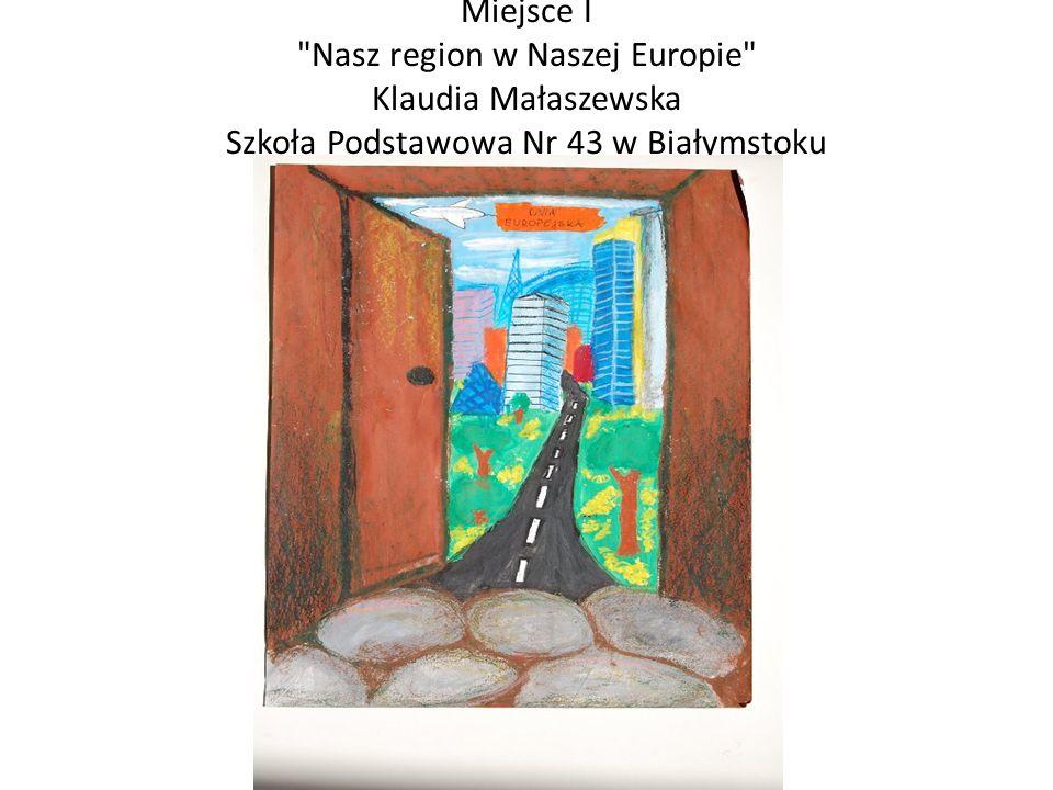 Miejsce I Nasz region w Naszej Europie Klaudia Małaszewska Szkoła Podstawowa Nr 43 w Białymstoku
