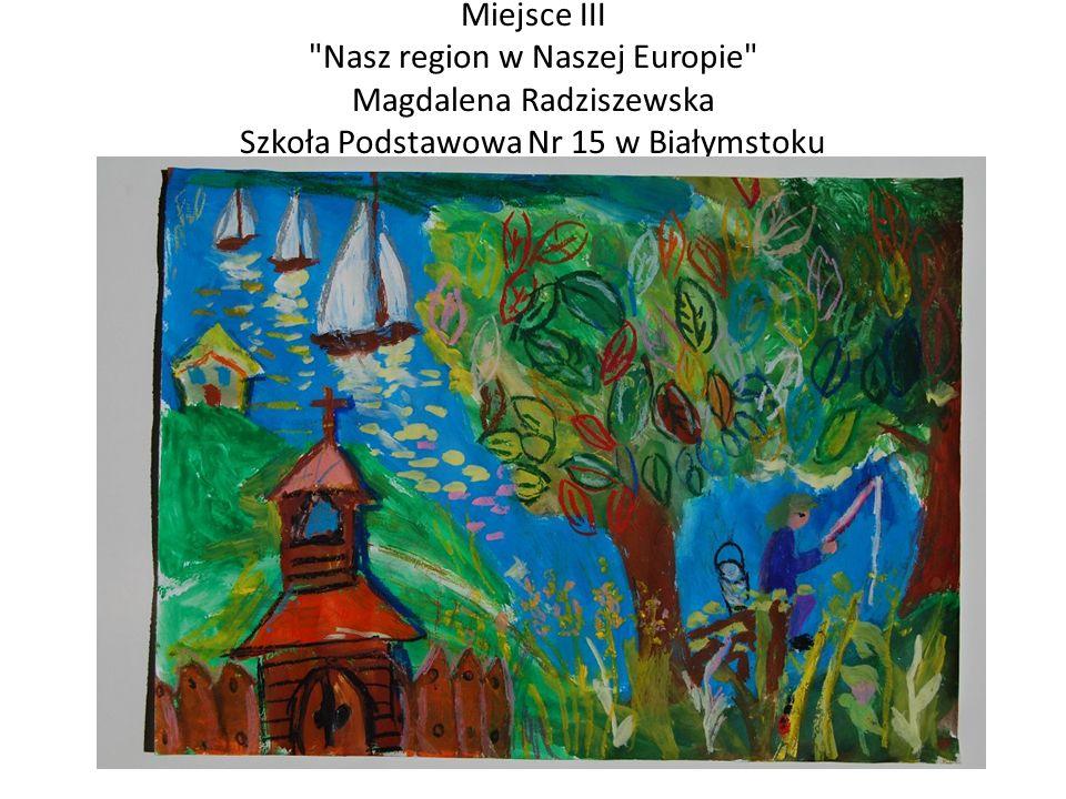 Miejsce III Nasz region w Naszej Europie Magdalena Radziszewska Szkoła Podstawowa Nr 15 w Białymstoku