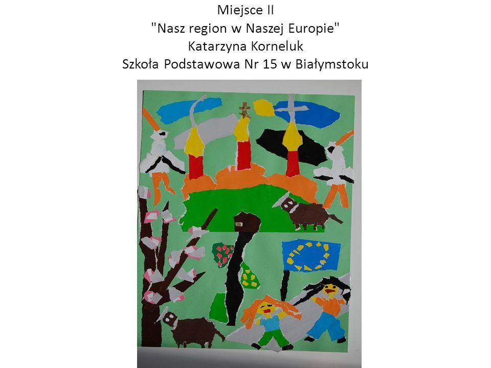 Miejsce II Nasz region w Naszej Europie Katarzyna Korneluk Szkoła Podstawowa Nr 15 w Białymstoku