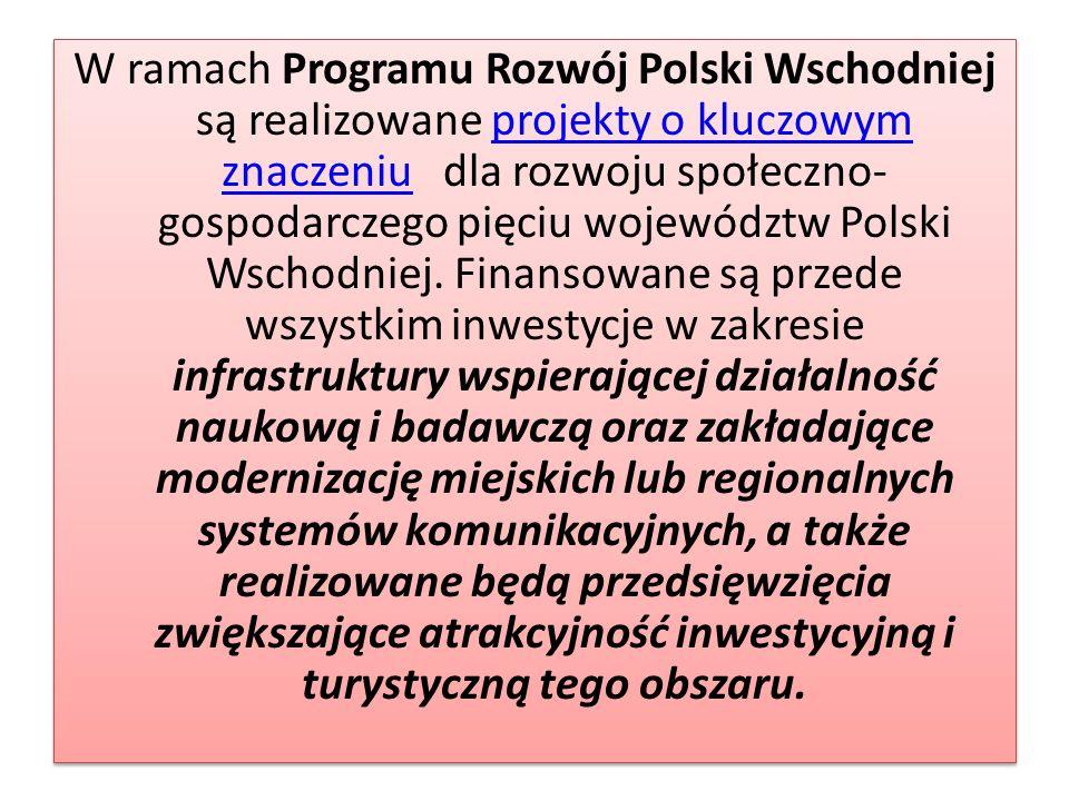 W ramach Programu Rozwój Polski Wschodniej są realizowane projekty o kluczowym znaczeniu dla rozwoju społeczno- gospodarczego pięciu województw Polski Wschodniej.