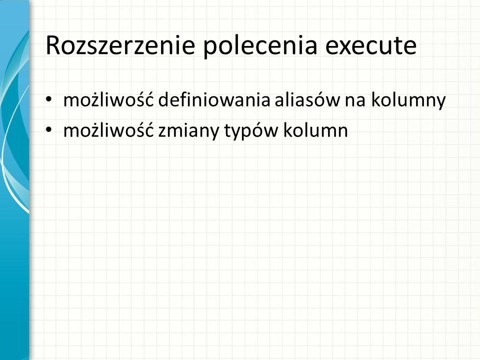 Rozszerzenie polecenia execute możliwość definiowania aliasów na kolumny możliwość zmiany typów kolumn